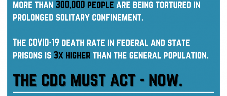 Graphic reading: More than 300,000 people are being tortured in prolonged solitary confinement. The COVID-19 death rate in federal and state prisons is 3x higher than the general population. The CDC must act – now.