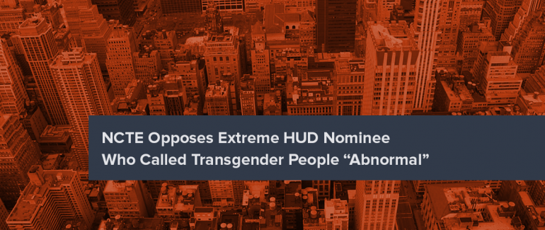 "NCTE Opposes Extreme HUD Nominee Who Called Transgender People ""Abnormal"""